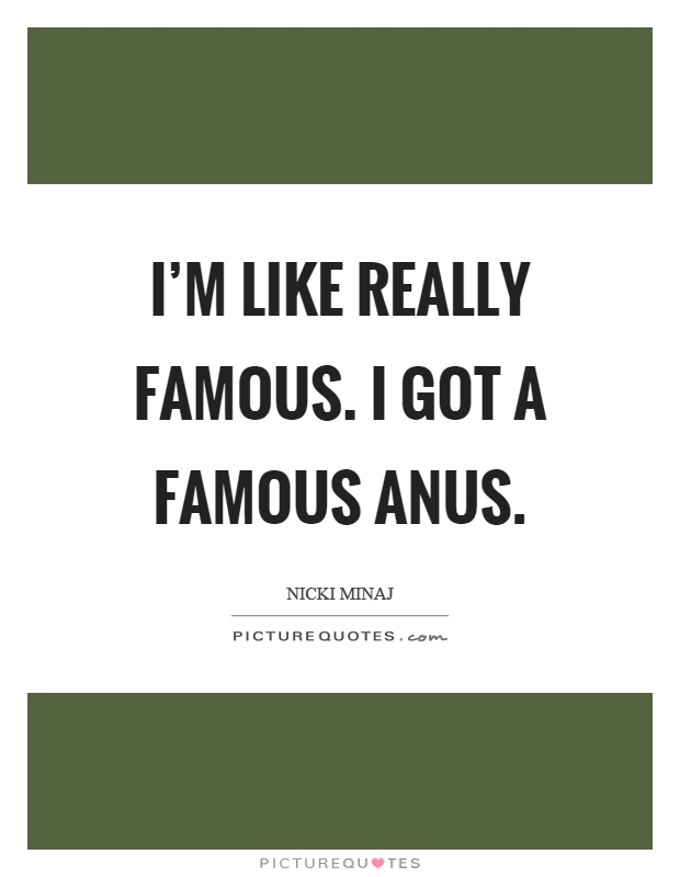 I'm like really famous. I got a famous anus Picture Quote #1