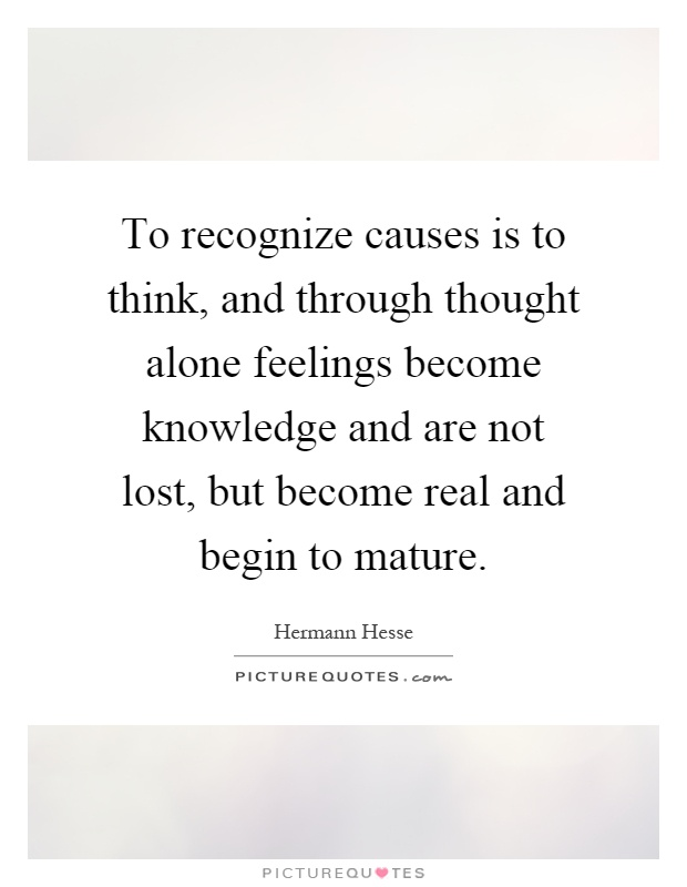 To recognize causes is to think, and through thought alone feelings become knowledge and are not lost, but become real and begin to mature Picture Quote #1