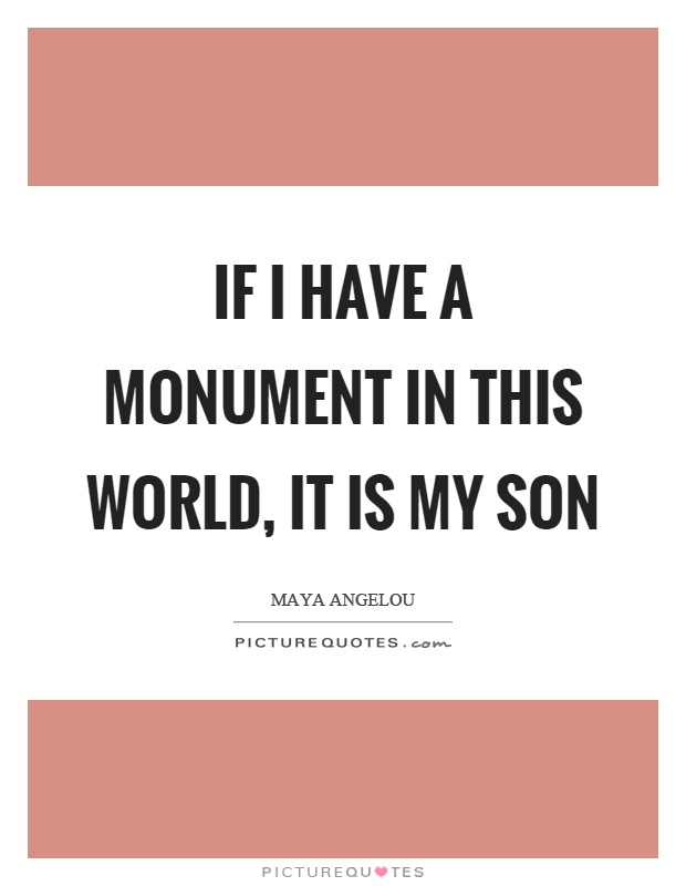 If I have a monument in this world, it is my son Picture Quote #1