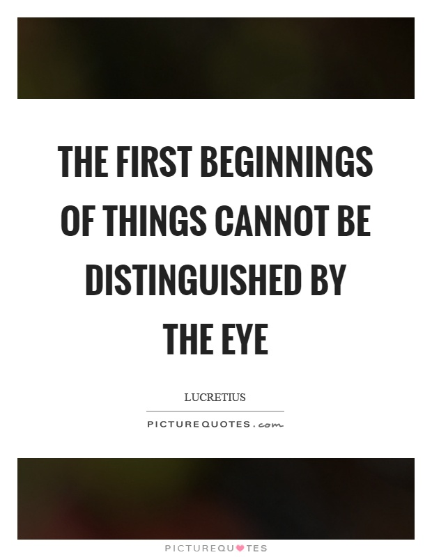 The first beginnings of things cannot be distinguished by the eye Picture Quote #1