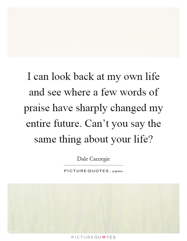 I can look back at my own life and see where a few words of praise have sharply changed my entire future. Can't you say the same thing about your life? Picture Quote #1
