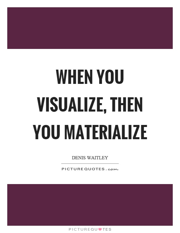 When you visualize, then you materialize Picture Quote #1