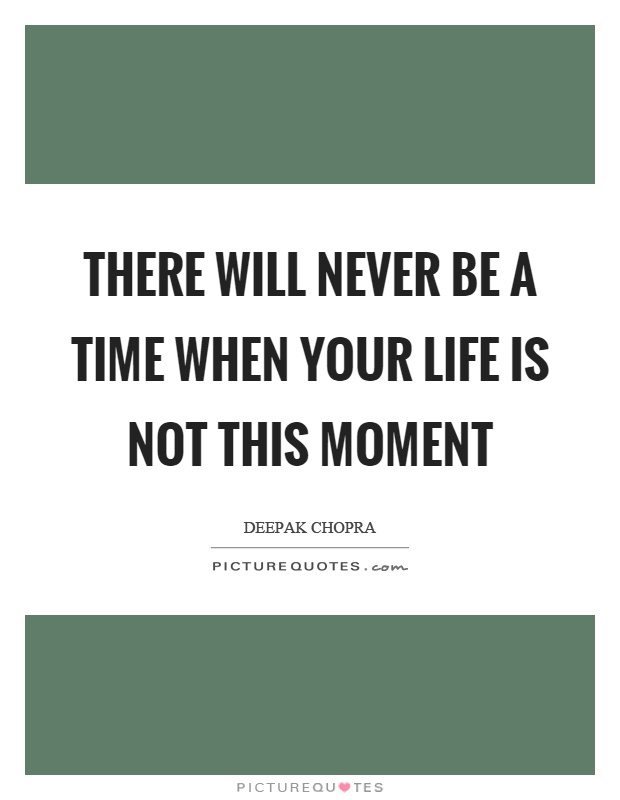 There will never be a time when your life is not this moment Picture Quote #1