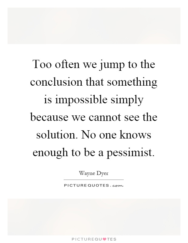 Too often we jump to the conclusion that something is impossible simply because we cannot see the solution. No one knows enough to be a pessimist Picture Quote #1