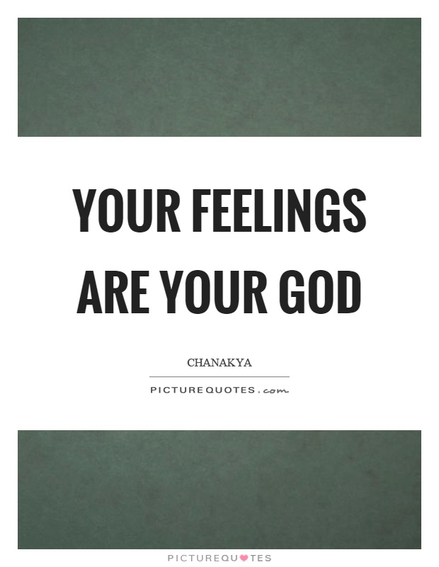 Your feelings are your god Picture Quote #1