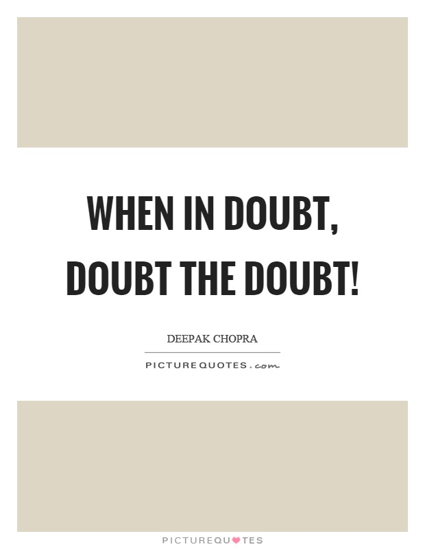When in doubt, doubt the doubt! Picture Quote #1