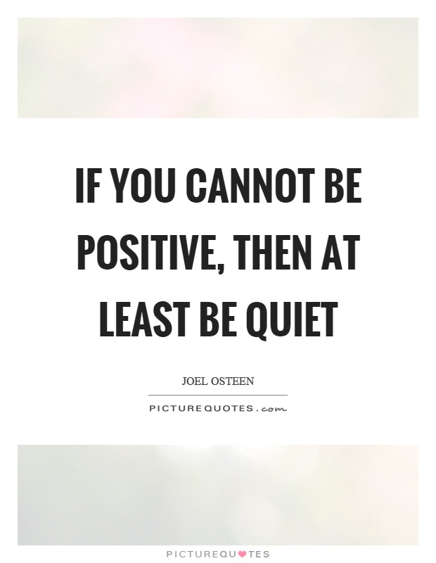If you cannot be positive, then at least be quiet Picture Quote #1