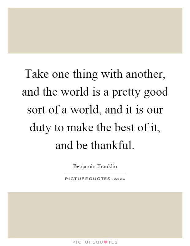 Take one thing with another, and the world is a pretty good sort of a world, and it is our duty to make the best of it, and be thankful Picture Quote #1