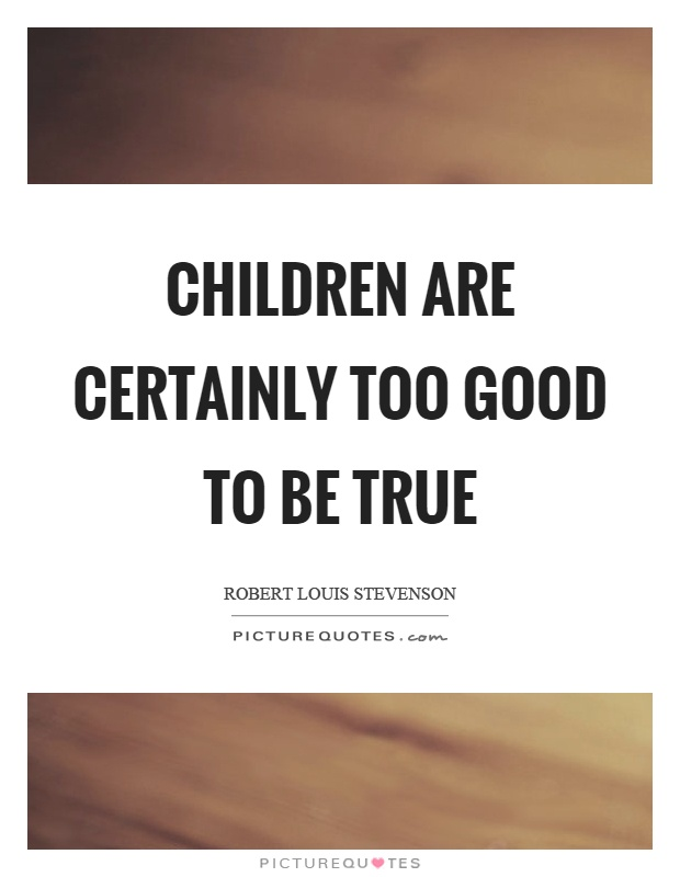 Children are certainly too good to be true Picture Quote #1