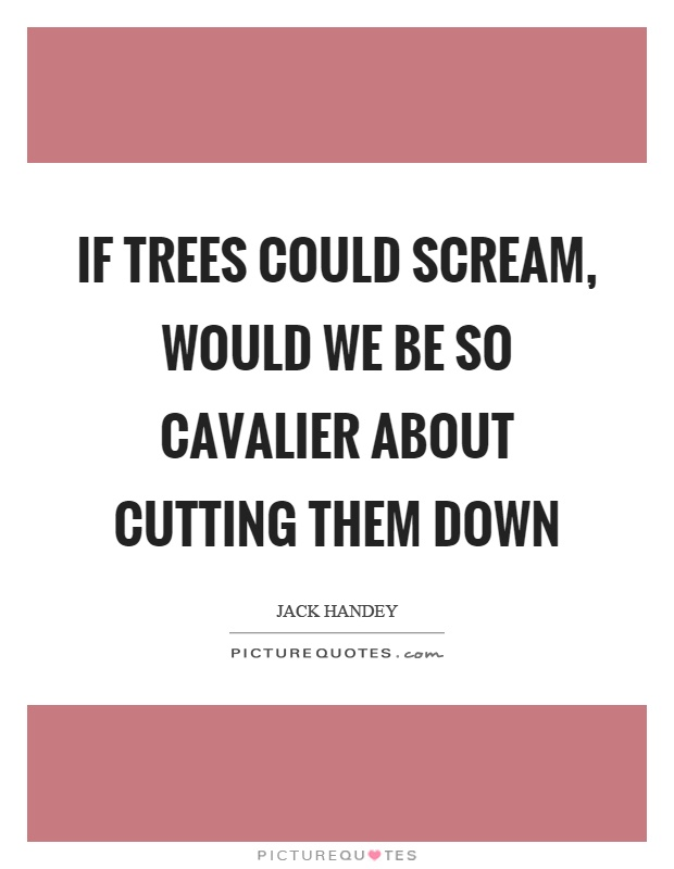 If trees could scream, would we be so cavalier about cutting them down Picture Quote #1