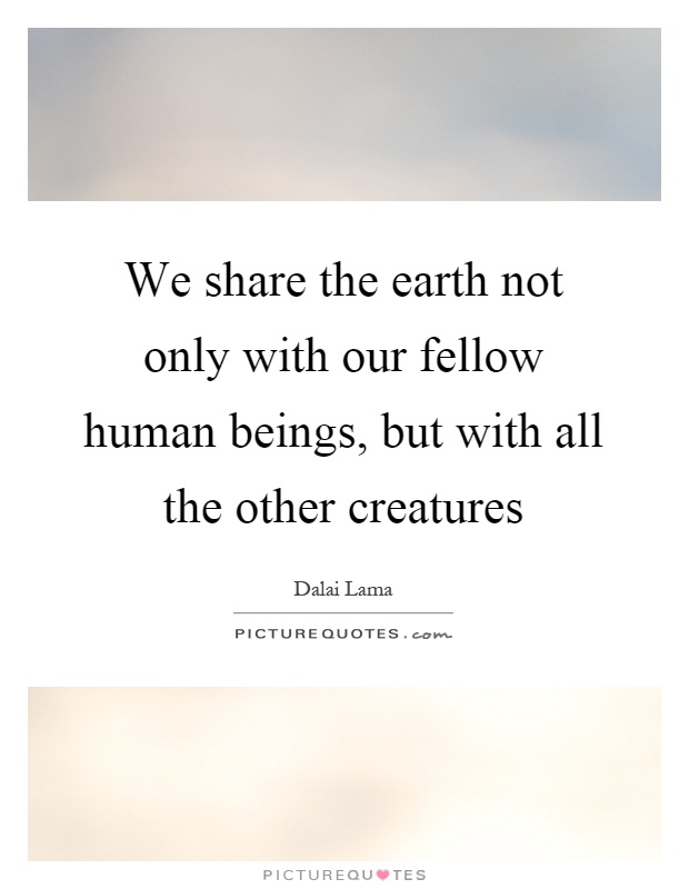 We share the earth not only with our fellow human beings, but with all the other creatures Picture Quote #1