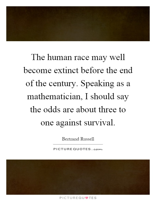 The human race may well become extinct before the end of the century. Speaking as a mathematician, I should say the odds are about three to one against survival Picture Quote #1