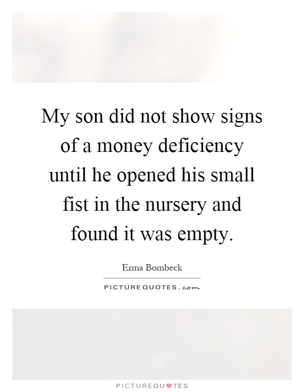 My son did not show signs of a money deficiency until he opened his small fist in the nursery and found it was empty Picture Quote #1