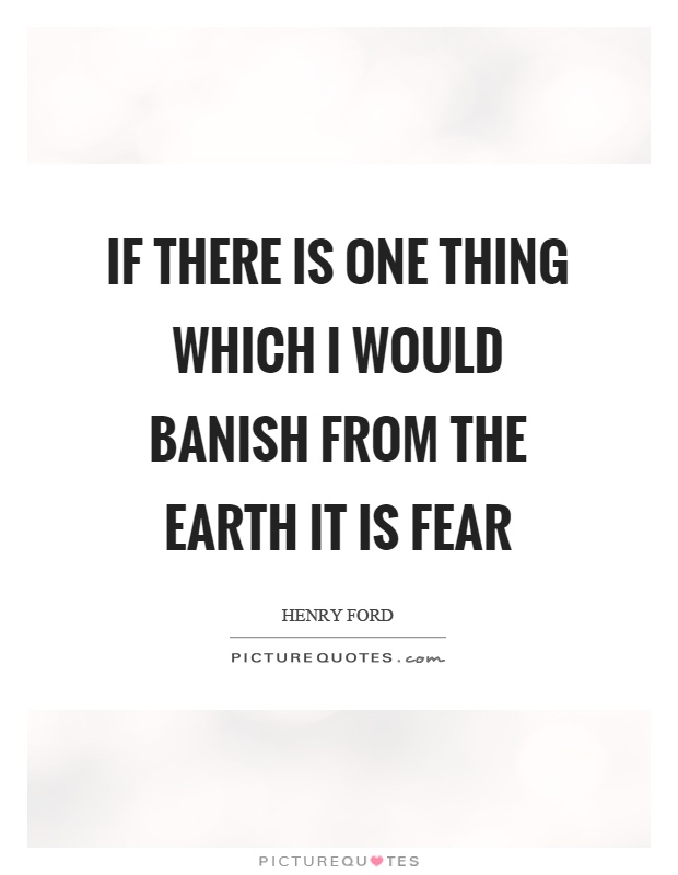 If there is one thing which I would banish from the earth it is fear Picture Quote #1