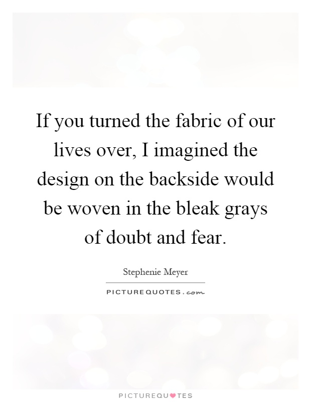 If you turned the fabric of our lives over, I imagined the design on the backside would be woven in the bleak grays of doubt and fear Picture Quote #1