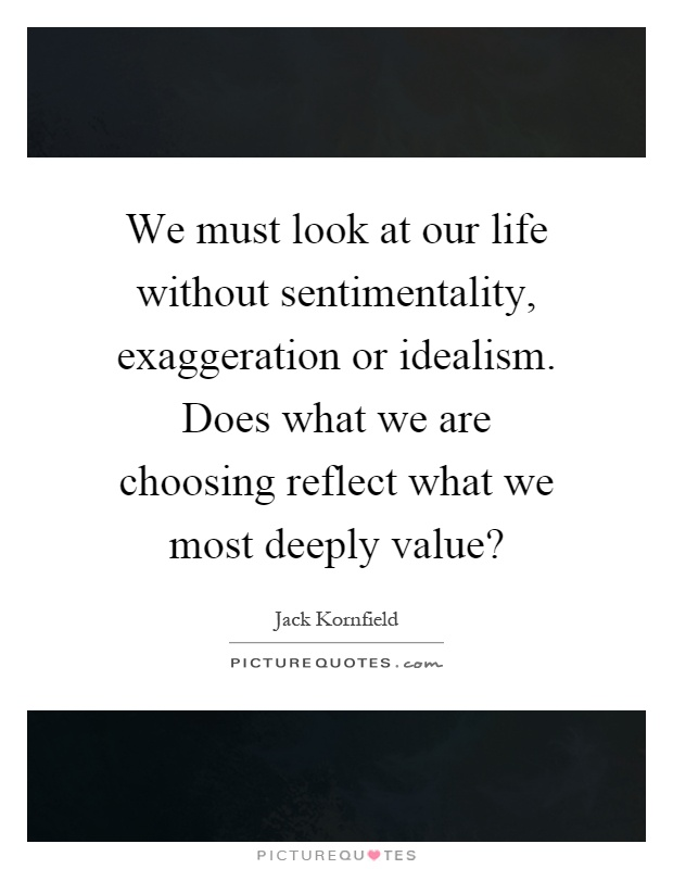 We must look at our life without sentimentality, exaggeration or idealism. Does what we are choosing reflect what we most deeply value? Picture Quote #1