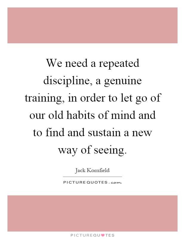 We need a repeated discipline, a genuine training, in order to let go of our old habits of mind and to find and sustain a new way of seeing Picture Quote #1