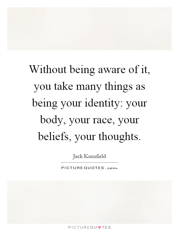 Without being aware of it, you take many things as being your identity: your body, your race, your beliefs, your thoughts Picture Quote #1