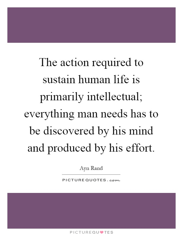 The action required to sustain human life is primarily intellectual; everything man needs has to be discovered by his mind and produced by his effort Picture Quote #1