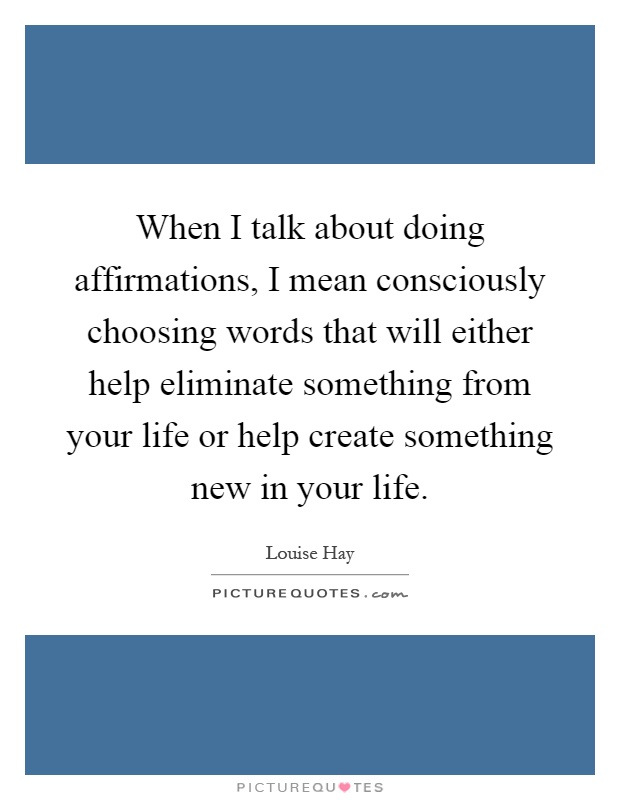 When I talk about doing affirmations, I mean consciously choosing words that will either help eliminate something from your life or help create something new in your life Picture Quote #1