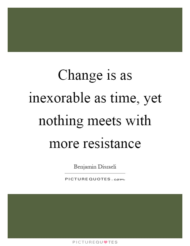 Change is as inexorable as time, yet nothing meets with more resistance Picture Quote #1