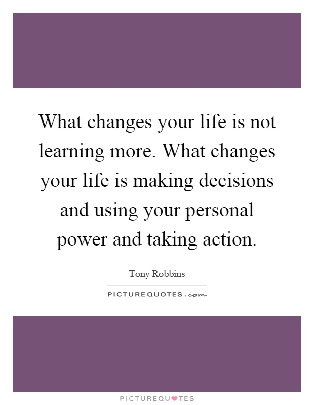 What changes your life is not learning more. What changes your life is making decisions and using your personal power and taking action Picture Quote #1