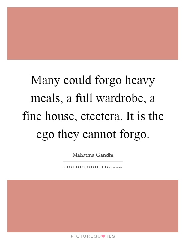 Many could forgo heavy meals, a full wardrobe, a fine house, etcetera. It is the ego they cannot forgo Picture Quote #1