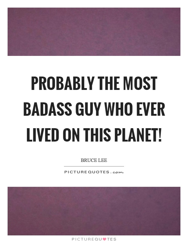 Probably the most badass guy who ever lived on this planet! Picture Quote #1