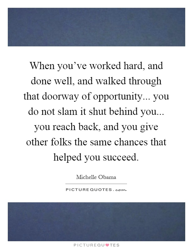 When you've worked hard, and done well, and walked through that doorway of opportunity... you do not slam it shut behind you... you reach back, and you give other folks the same chances that helped you succeed Picture Quote #1