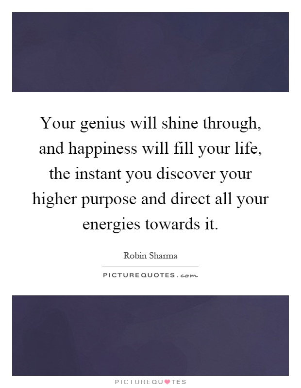 Your genius will shine through, and happiness will fill your life, the instant you discover your higher purpose and direct all your energies towards it Picture Quote #1