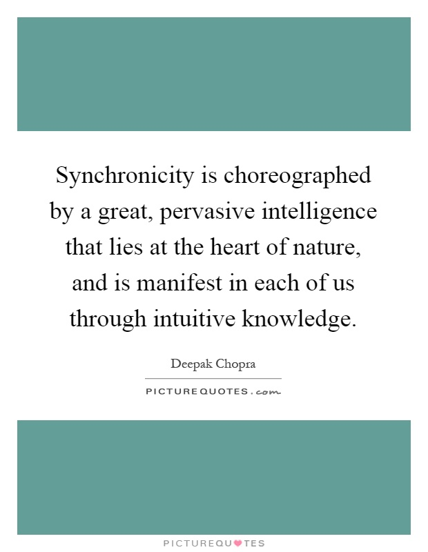 Synchronicity is choreographed by a great, pervasive intelligence that lies at the heart of nature, and is manifest in each of us through intuitive knowledge Picture Quote #1