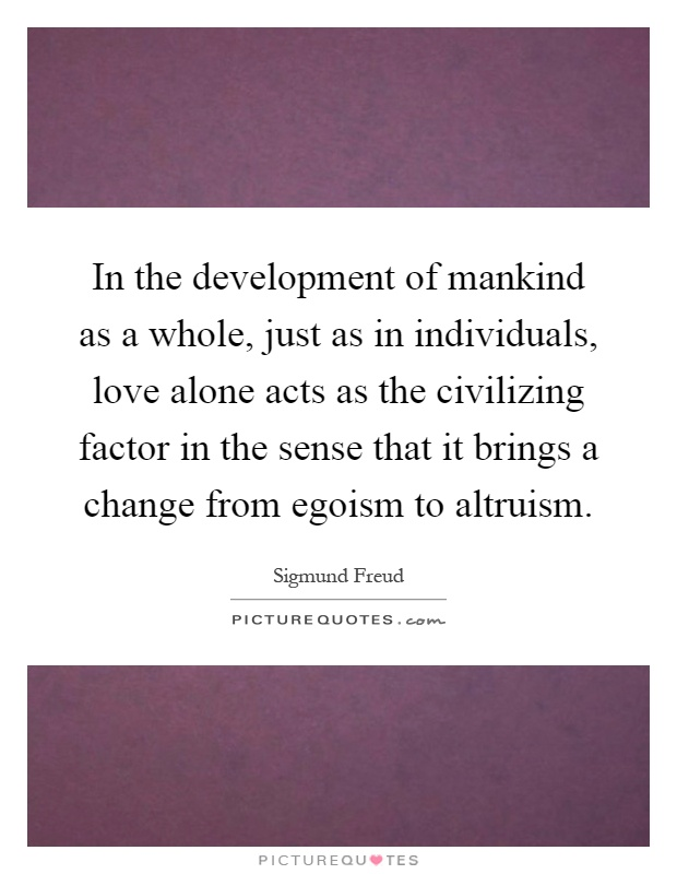 In the development of mankind as a whole, just as in individuals, love alone acts as the civilizing factor in the sense that it brings a change from egoism to altruism Picture Quote #1