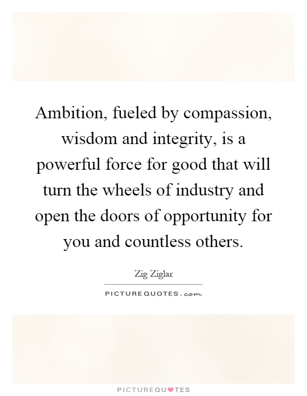 Ambition, fueled by compassion, wisdom and integrity, is a powerful force for good that will turn the wheels of industry and open the doors of opportunity for you and countless others Picture Quote #1
