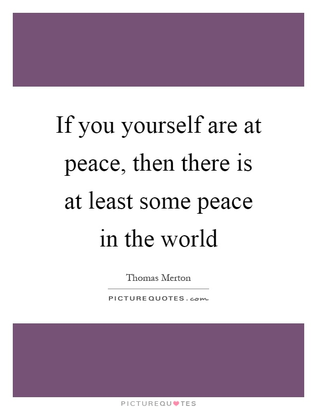 If you yourself are at peace, then there is at least some peace in the world Picture Quote #1
