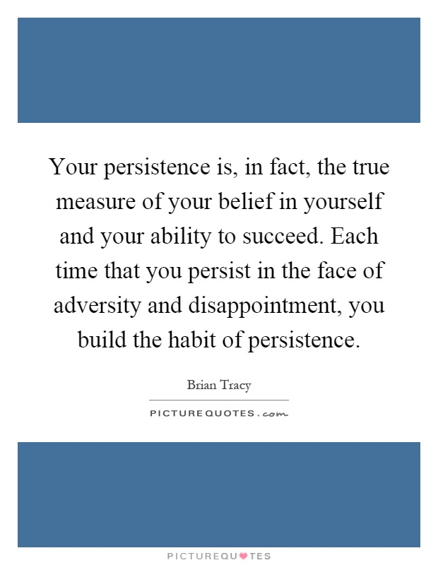 Your persistence is, in fact, the true measure of your belief in yourself and your ability to succeed. Each time that you persist in the face of adversity and disappointment, you build the habit of persistence Picture Quote #1