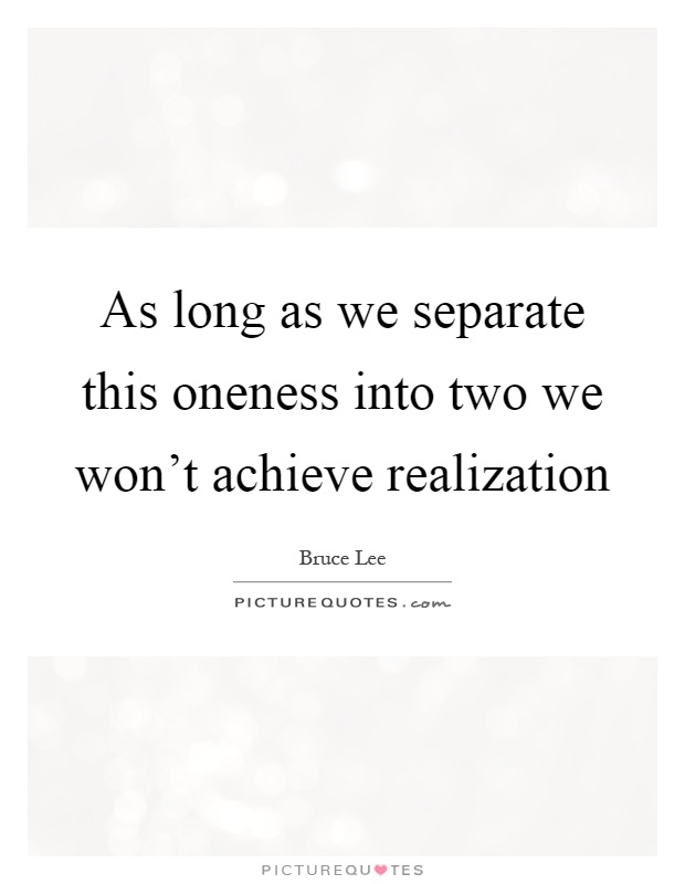 As long as we separate this oneness into two we won't achieve realization Picture Quote #1