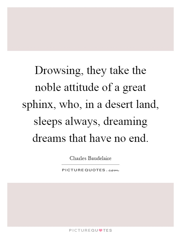 Drowsing, they take the noble attitude of a great sphinx, who, in a desert land, sleeps always, dreaming dreams that have no end Picture Quote #1