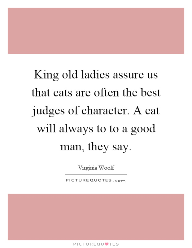 King old ladies assure us that cats are often the best judges of character. A cat will always to to a good man, they say Picture Quote #1