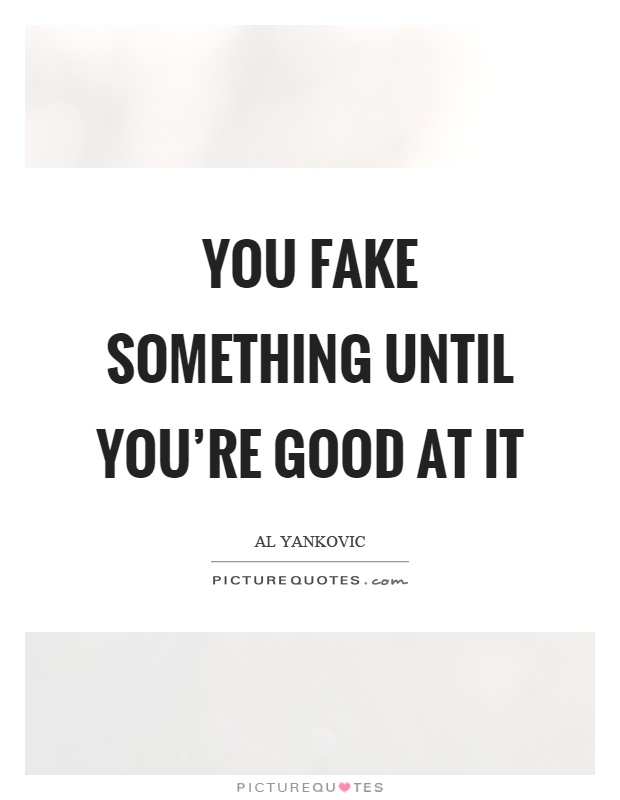 You fake something until you're good at it Picture Quote #1