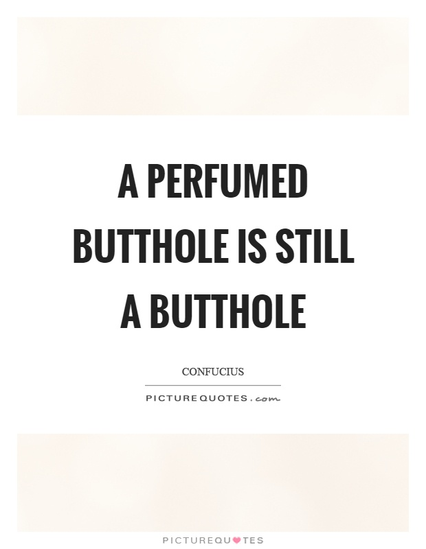A perfumed butthole is still a butthole Picture Quote #1