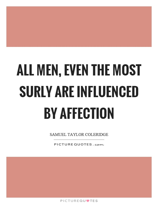 All men, even the most surly are influenced by affection Picture Quote #1