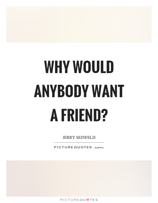 Why would anybody want a friend? Picture Quote #1