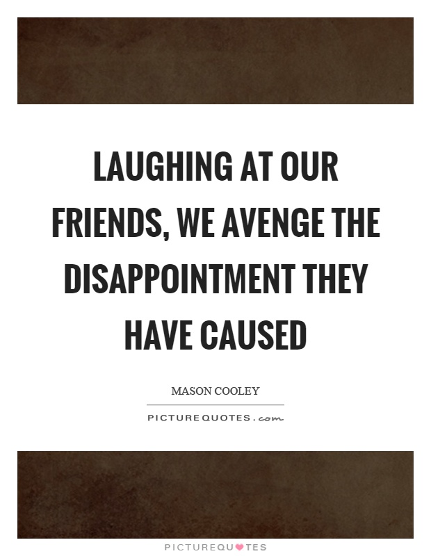 Laughing at our friends, we avenge the disappointment they have caused Picture Quote #1
