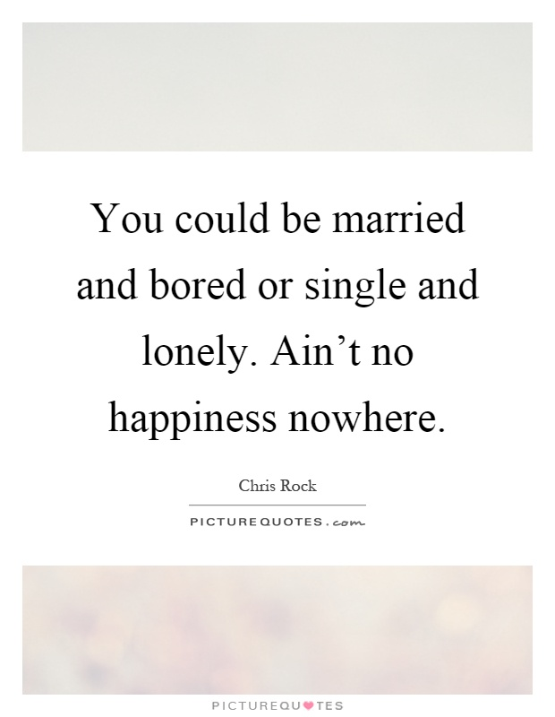 You could be married and bored or single and lonely. Ain't no happiness nowhere Picture Quote #1