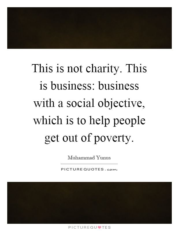 This is not charity. This is business: business with a social objective, which is to help people get out of poverty Picture Quote #1