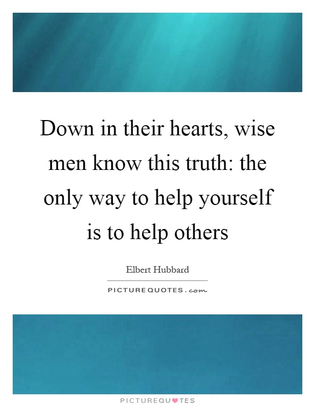 Down in their hearts, wise men know this truth: the only way to help yourself is to help others Picture Quote #1