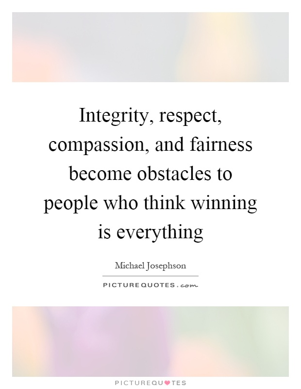 Integrity, respect, compassion, and fairness become obstacles to people who think winning is everything Picture Quote #1