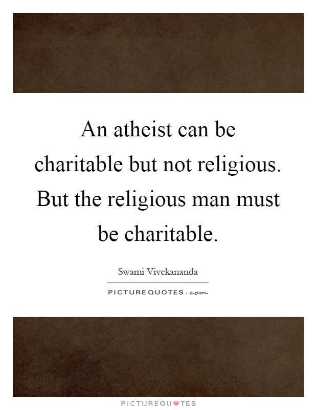 An atheist can be charitable but not religious. But the religious man must be charitable Picture Quote #1