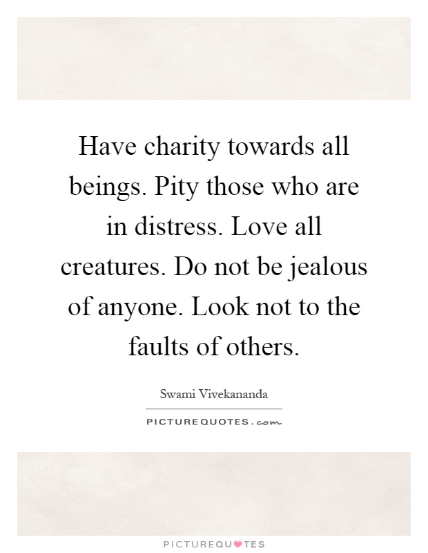 Have charity towards all beings. Pity those who are in distress. Love all creatures. Do not be jealous of anyone. Look not to the faults of others Picture Quote #1
