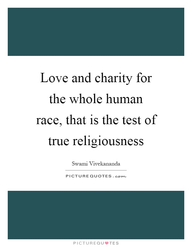 Love and charity for the whole human race, that is the test of true religiousness Picture Quote #1